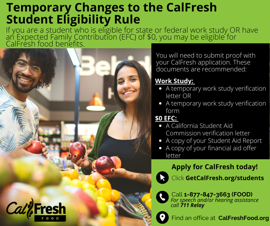 Temporary Changes to the CalFresh Student Eligibility Rule. If you are a student who is eligible for state or federal work study OR have an Expected Family Contribution (EFC) of $0, you may be eligible for CalFresh food benefits. You will need to submit proof with your CalFresh application. These documents are recommended: WORK STUDY: temporary work study verification letter OR a tmeporary work study verification form, $) EFC: A California Student Aid Commission verification letter, A copy of your Student Aid Report, A copy of your financial aid offer letter